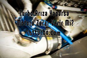 Turbo Arıza Yaparsa Motora Zarar Verir mi?